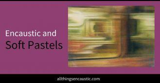 Encaustic and Soft Pastels