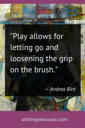 """Play allows for letting go and loosening the grip on the brush."" Andrea Bird"