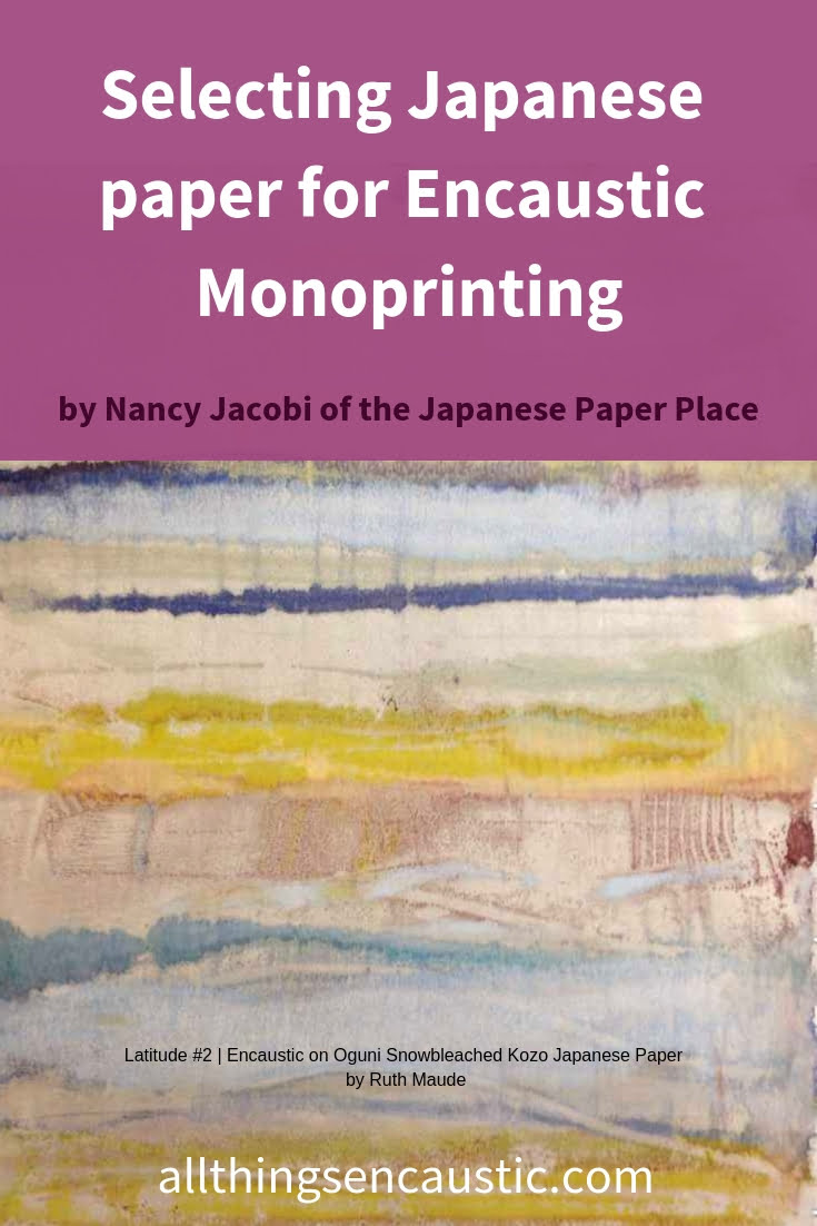Choosing Japanese Paper for Encaustic Monoprinting is challenging. The paper you choose plays an important role in the overall effect of the monotype print. Nancy Jacobi of the Japanese Paper Place gives paper selection suggestions for encaustic monoprinting.